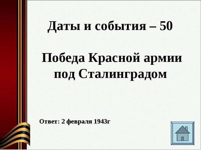 Даты и события – 50 Победа Красной армии под Сталинградом Ответ: 2 февраля 19...