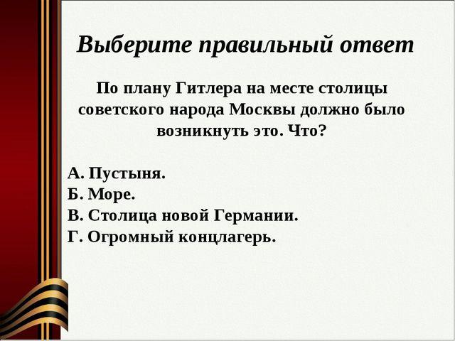 Выберите правильный ответ По плану Гитлера на месте столицы советского народа...