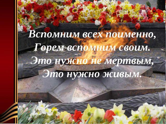 Вспомним всех поименно, Горем вспомним своим. Это нужно не мертвым, Это нужно...