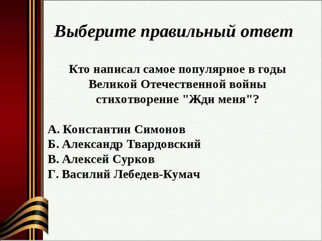 Выберите правильный ответ Кто написал самое популярное в годы Великой Отечест...