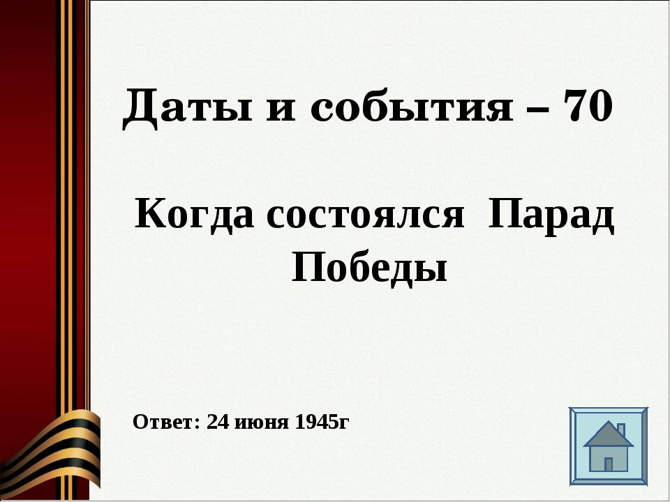 Даты и события – 70 Когда состоялся Парад Победы Ответ: 24 июня 1945г