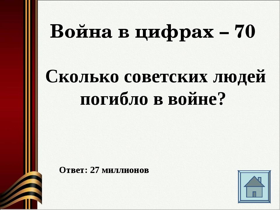 Война в цифрах – 70 Сколько советских людей погибло в войне? Ответ: 27 миллио...