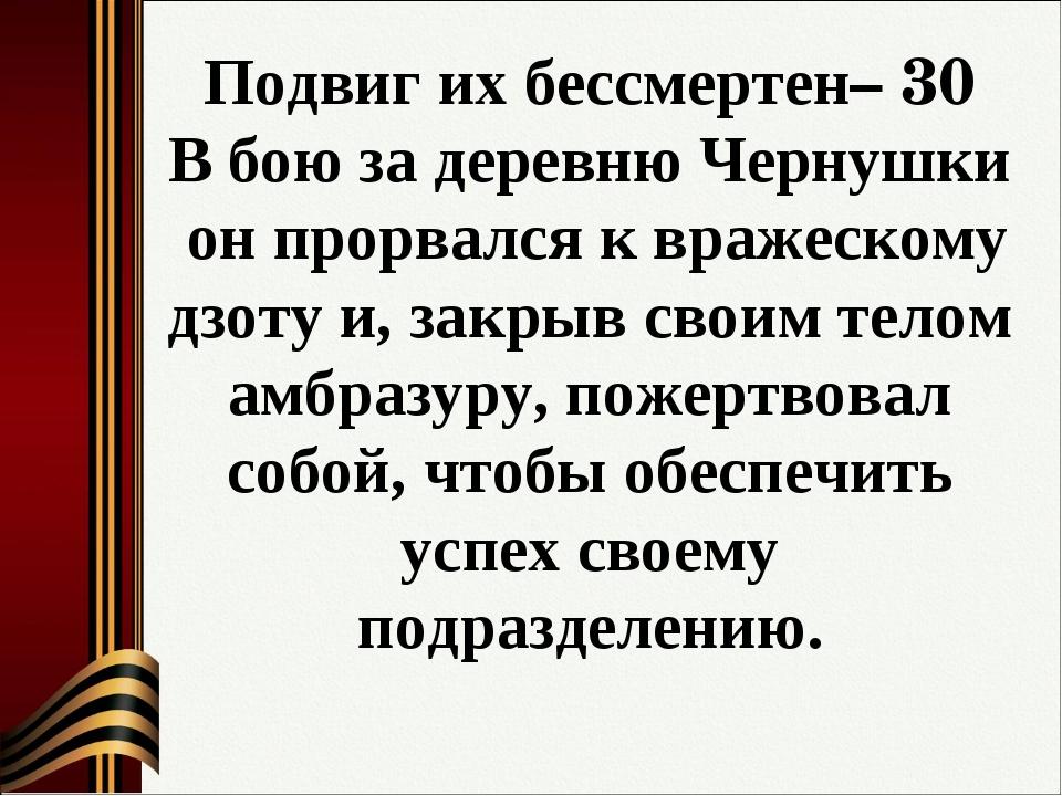 Подвиг их бессмертен– 30 В бою за деревню Чернушки он прорвался к вражескому...