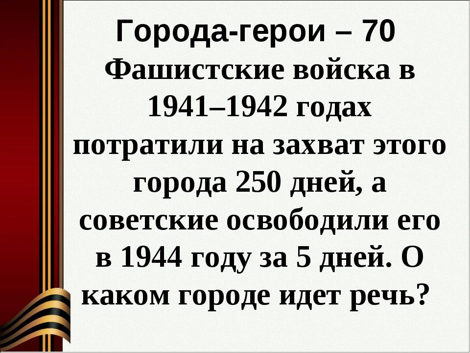 Города-герои – 70 Фашистские войска в 1941–1942 годах потратили на захват это...