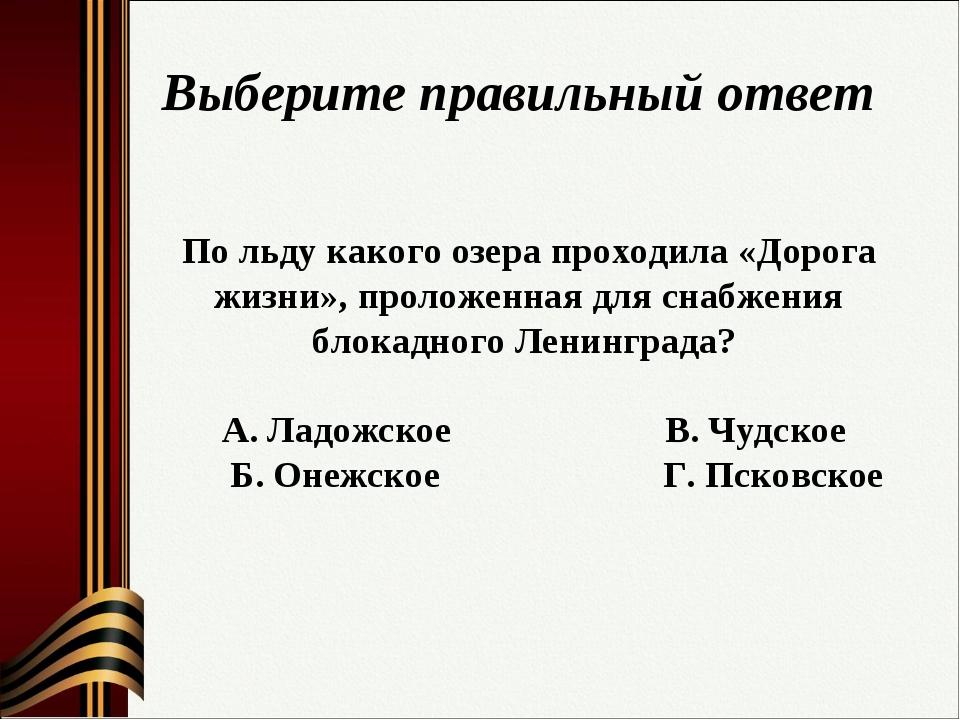 Выберите правильный ответ По льду какого озера проходила «Дорога жизни», прол...