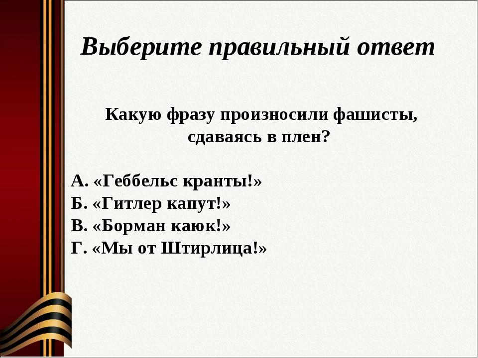 Выберите правильный ответ Какую фразу произносили фашисты, сдаваясь в плен? А...
