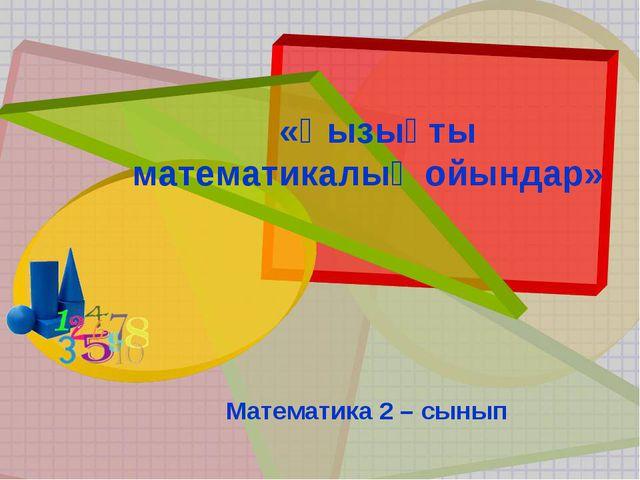 «Қызықты математикалық ойындар» Математика 2 – сынып