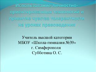 Учитель высшей категории МБОУ «Школа-гимназия №39» г. Симферополя Субботина О