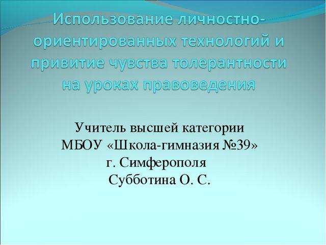Учитель высшей категории МБОУ «Школа-гимназия №39» г. Симферополя Субботина О...