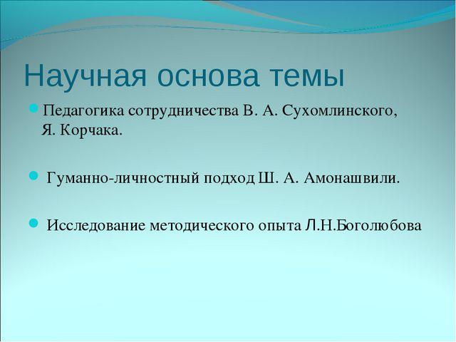 Научная основа темы Педагогика сотрудничества В. А. Сухомлинского, Я. Корчака...