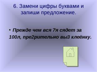 6. Замени цифры буквами и запиши предложение. Прежде чем вся 7я сядет за 100л