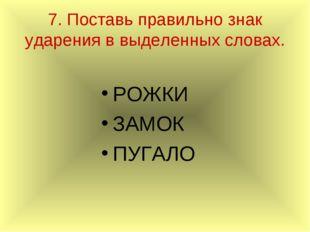 7. Поставь правильно знак ударения в выделенных словах. РОЖКИ ЗАМОК ПУГАЛО