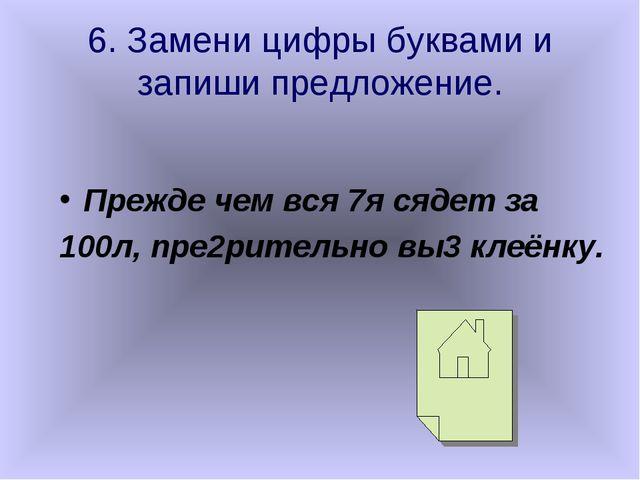 6. Замени цифры буквами и запиши предложение. Прежде чем вся 7я сядет за 100л...