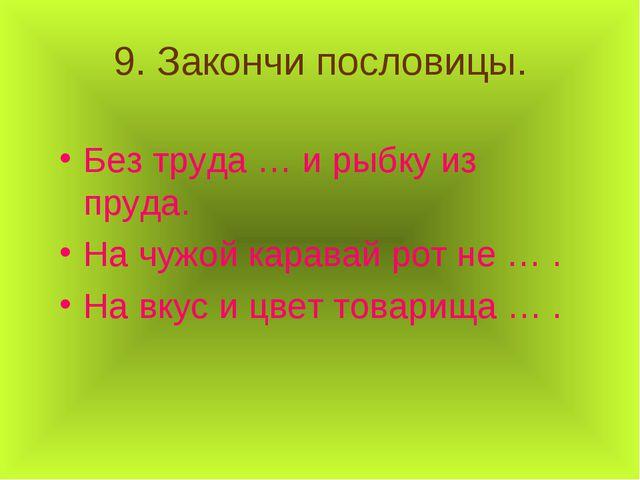 9. Закончи пословицы. Без труда … и рыбку из пруда. На чужой каравай рот не …...
