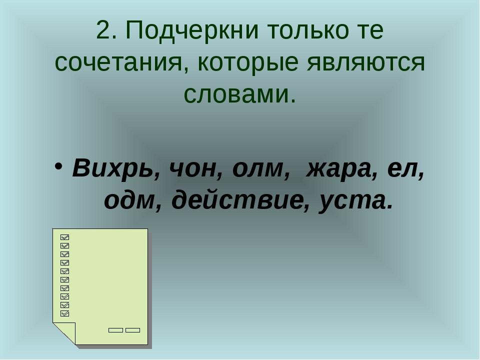 2. Подчеркни только те сочетания, которые являются словами. Вихрь, чон, олм,...