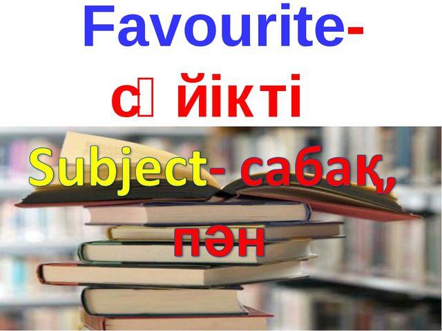 Favourite- сүйікті Subject