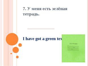 I have got a green text book. 7. У меня есть зелёная тетрадь.