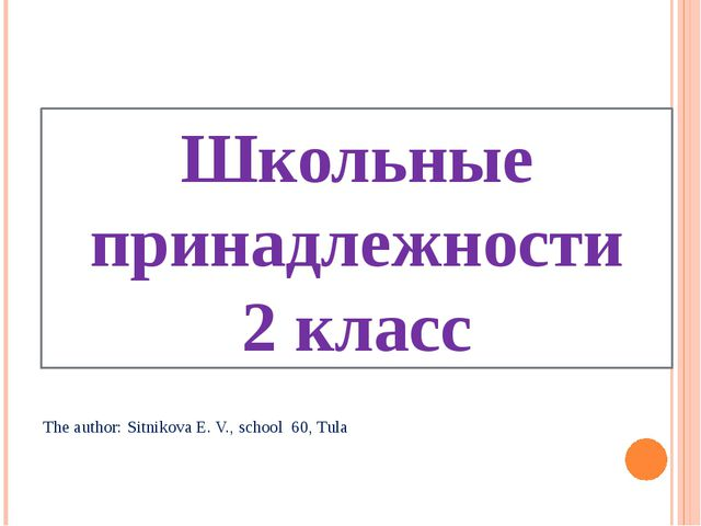 Школьные принадлежности 2 класс The author: Sitnikova E. V., school 60, Tula