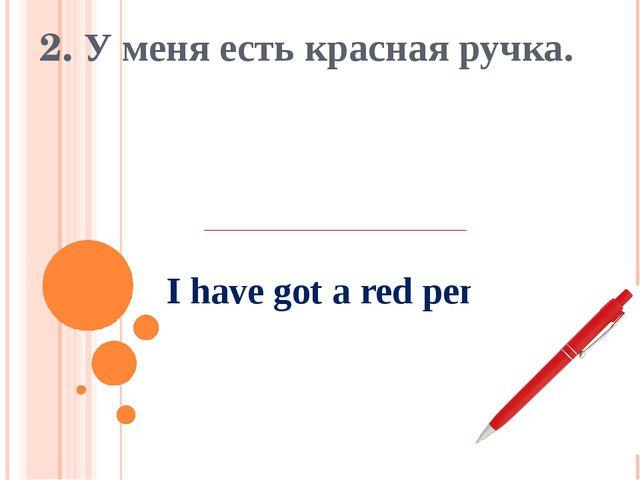 I have got a red pen. 2. У меня есть красная ручка.