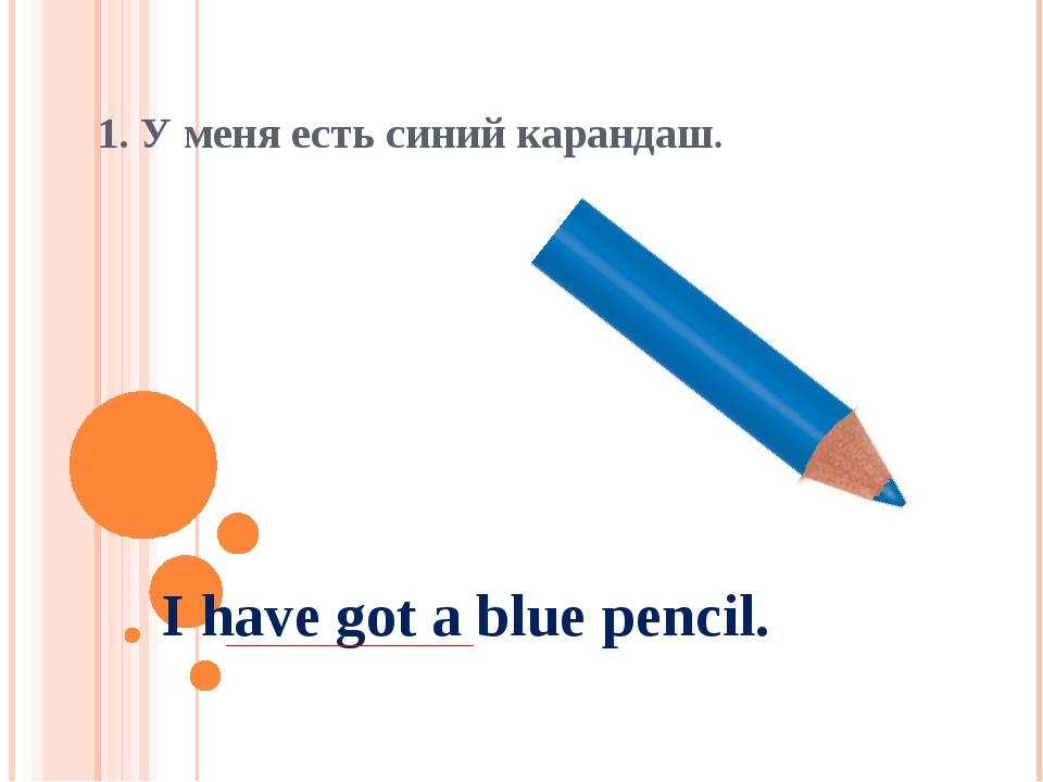 1. У меня есть синий карандаш. I have got a blue pencil.