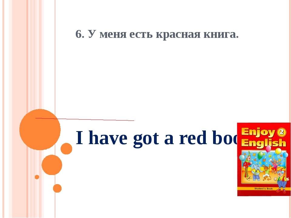 I have got a red book. 6. У меня есть красная книга.