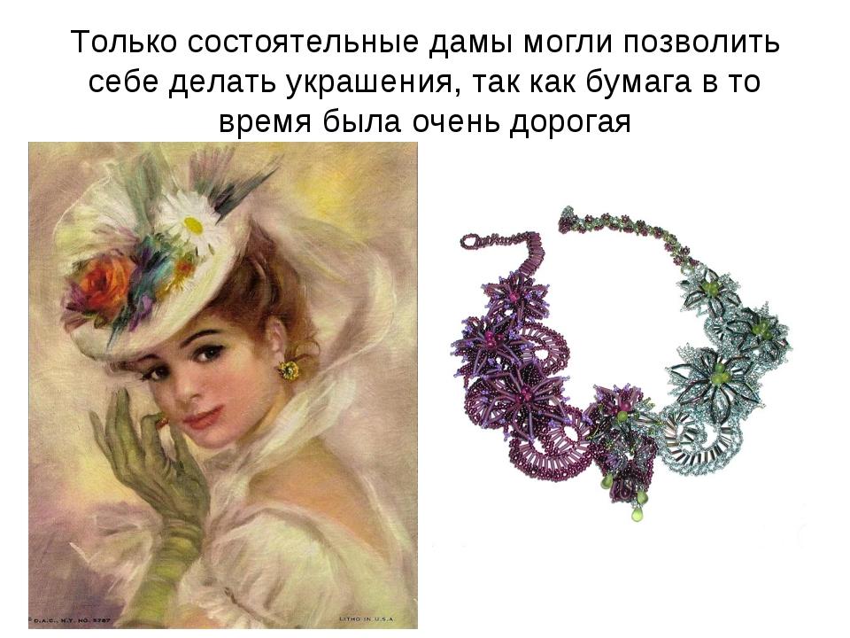 Только состоятельные дамы могли позволить себе делать украшения, так как бума...