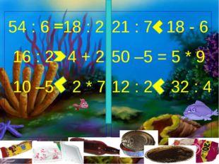 54 : 6 18 : 2 16 : 2 4 + 2 10 –5 2 * 7 21 : 7 18 - 6 50 –5 = 5 * 9 12 : 2 32