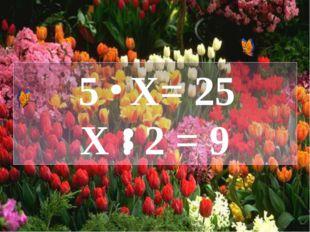 5 X= 25 X : 2 = 9