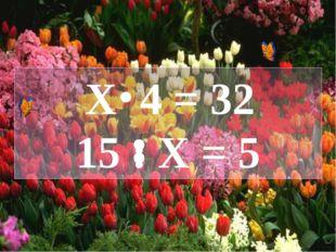Х 4 = 32 15 : Х = 5
