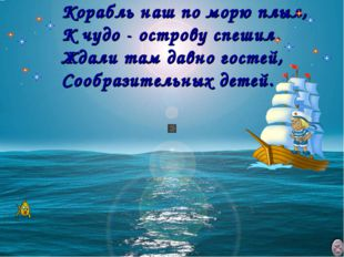 Корабль наш по морю плыл, К чудо - острову спешил. Ждали там давно гостей,