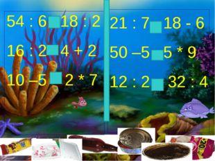 54 : 6 18 : 2 16 : 2 4 + 2 10 –5 2 * 7 21 : 7 18 - 6 50 –5 5 * 9 12 : 2 32 : 4