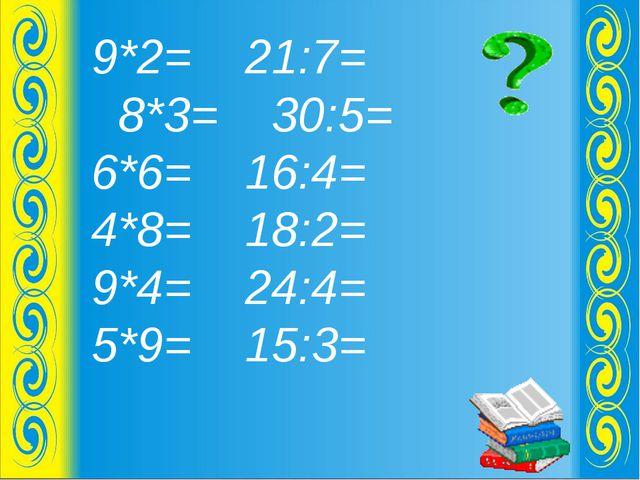 9*2= 21:7= 8*3= 30:5= 6*6= 16:4= 4*8= 18:2= 9*4= 24:4= 5*9= 15:3=