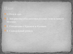 1.Отец и сын 2. Завершение объединения русских земель вокруг Москвы. 3. Отнош