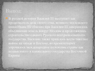 В русской истории Василий III выступает как продолжатель дела своего отца, ве
