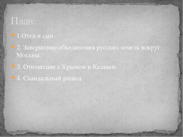 1.Отец и сын 2. Завершение объединения русских земель вокруг Москвы. 3. Отнош...