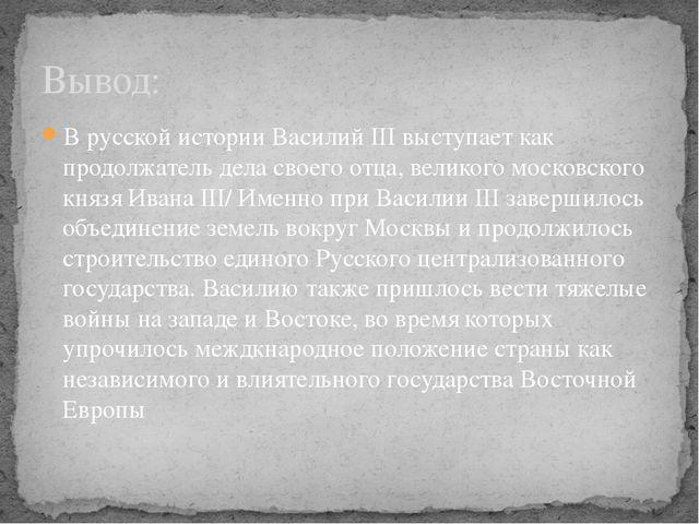 В русской истории Василий III выступает как продолжатель дела своего отца, ве...