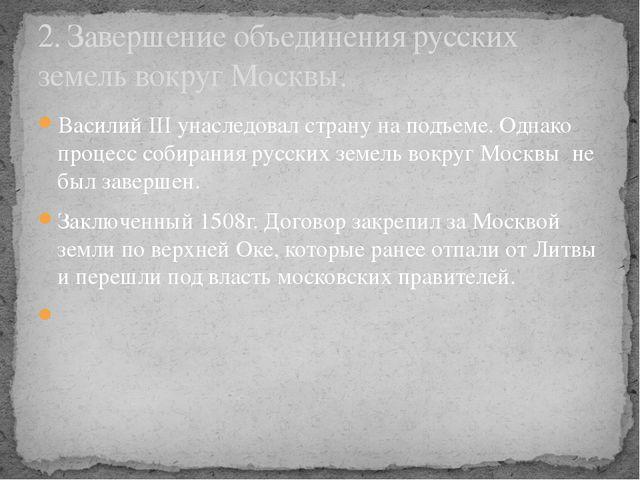 Василий III унаследовал страну на подъеме. Однако процесс собирания русских з...