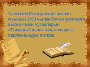 Х=веёмей Монгушевич чогаал ажылын 1963 чылда бичии уругларга кыска чечен чуга
