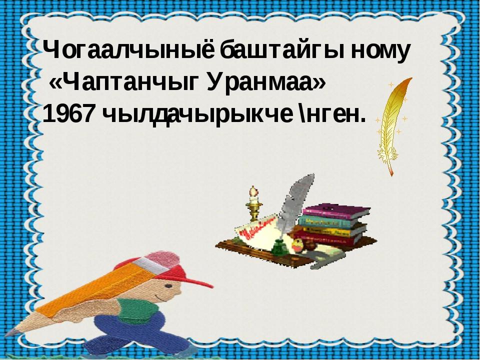Чогаалчыныё баштайгы ному «Чаптанчыг Уранмаа» 1967 чылдачырыкче \нген.