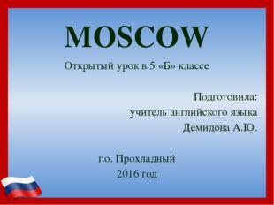MOSCOW Открытый урок в 5 «Б» классе Подготовила: учитель английского языка Де