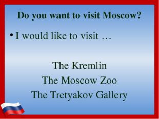 Do you want to visit Moscow? I would like to visit … The Kremlin The Moscow Z