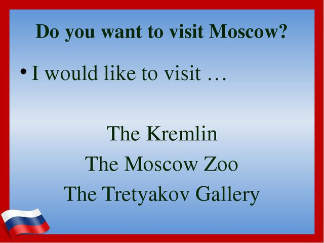 Do you want to visit Moscow? I would like to visit … The Kremlin The Moscow Z...