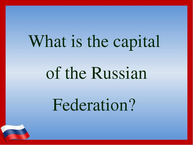 What is the capital of the Russian Federation?
