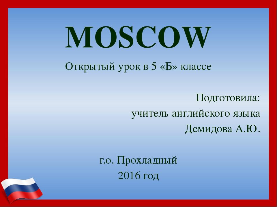MOSCOW Открытый урок в 5 «Б» классе Подготовила: учитель английского языка Де...