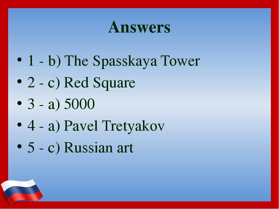 Answers 1 - b) The Spasskaya Tower 2 - c) Red Square 3 - a) 5000 4 - a) Pavel...