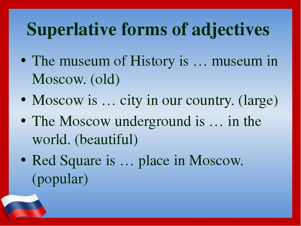 Superlative forms of adjectives The museum of History is … museum in Moscow....