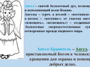 Ангел– святой бесплотный дух, возвещающий и исполняющий волю Божию. Ангелы –