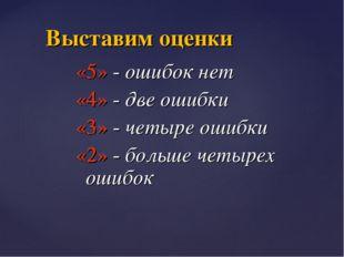 «5» - ошибок нет «4» - две ошибки «3» - четыре ошибки «2» - больше четырех ош
