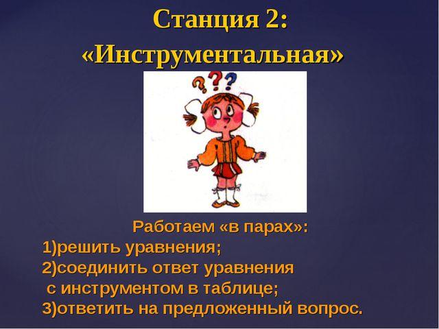 Станция 2: «Инструментальная» Работаем «в парах»: решить уравнения; 2)соедини...