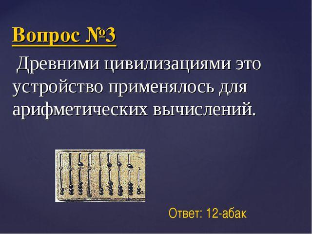 Вопрос №3 Древними цивилизациями это устройство применялось для арифметически...